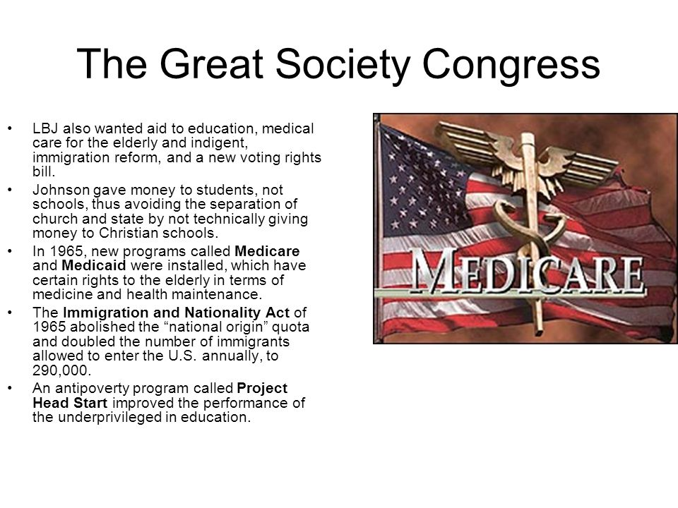 The Great Society Congress LBJ also wanted aid to education, medical care for the elderly and indigent, immigration reform, and a new voting rights bi