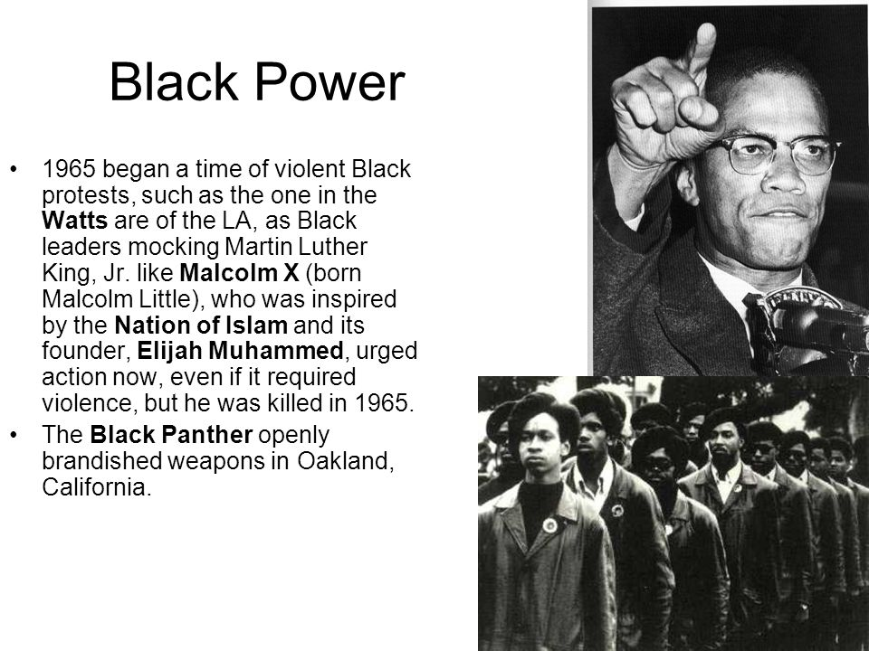 Black Power 1965 began a time of violent Black protests, such as the one in the Watts are of the LA, as Black leaders mocking Martin Luther King, Jr.