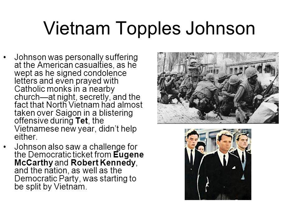 Vietnam Topples Johnson Johnson was personally suffering at the American casualties, as he wept as he signed condolence letters and even prayed with Catholic monks in a nearby church—at night, secretly, and the fact that North Vietnam had almost taken over Saigon in a blistering offensive during Tet, the Vietnamese new year, didn't help either.