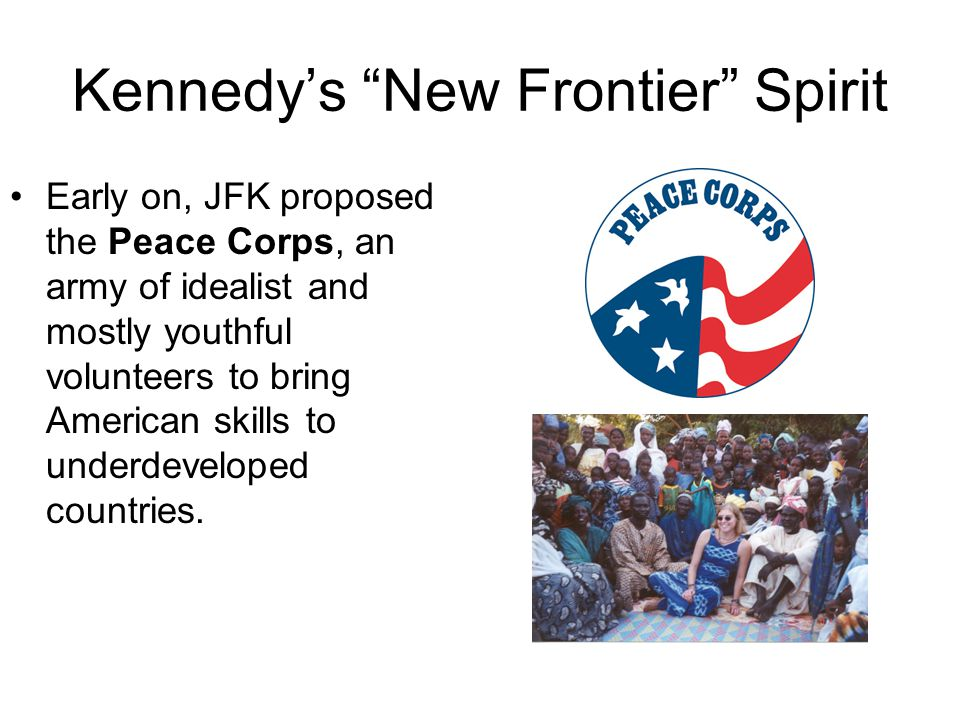 """Kennedy's """"New Frontier"""" Spirit Early on, JFK proposed the Peace Corps, an army of idealist and mostly youthful volunteers to bring American skills to"""