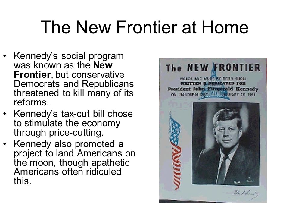 The New Frontier at Home Kennedy's social program was known as the New Frontier, but conservative Democrats and Republicans threatened to kill many of