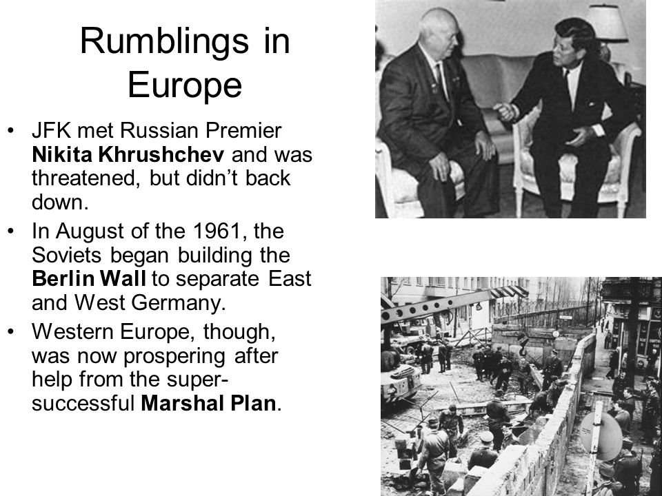 Rumblings in Europe JFK met Russian Premier Nikita Khrushchev and was threatened, but didn't back down. In August of the 1961, the Soviets began build