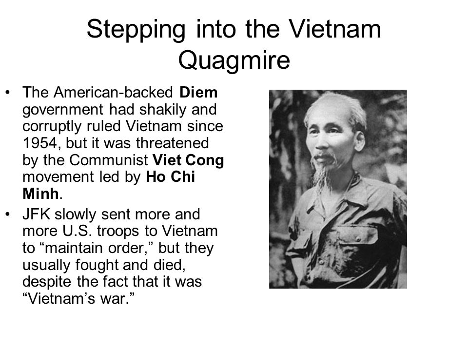 Stepping into the Vietnam Quagmire The American-backed Diem government had shakily and corruptly ruled Vietnam since 1954, but it was threatened by the Communist Viet Cong movement led by Ho Chi Minh.