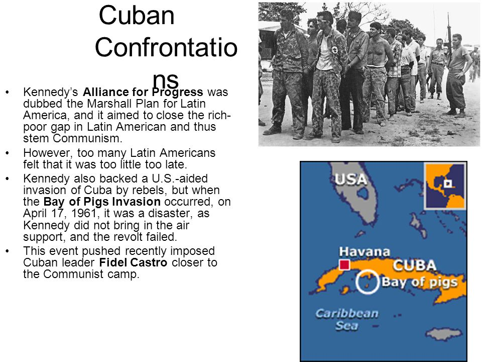 Cuban Confrontatio ns Kennedy's Alliance for Progress was dubbed the Marshall Plan for Latin America, and it aimed to close the rich- poor gap in Latin American and thus stem Communism.