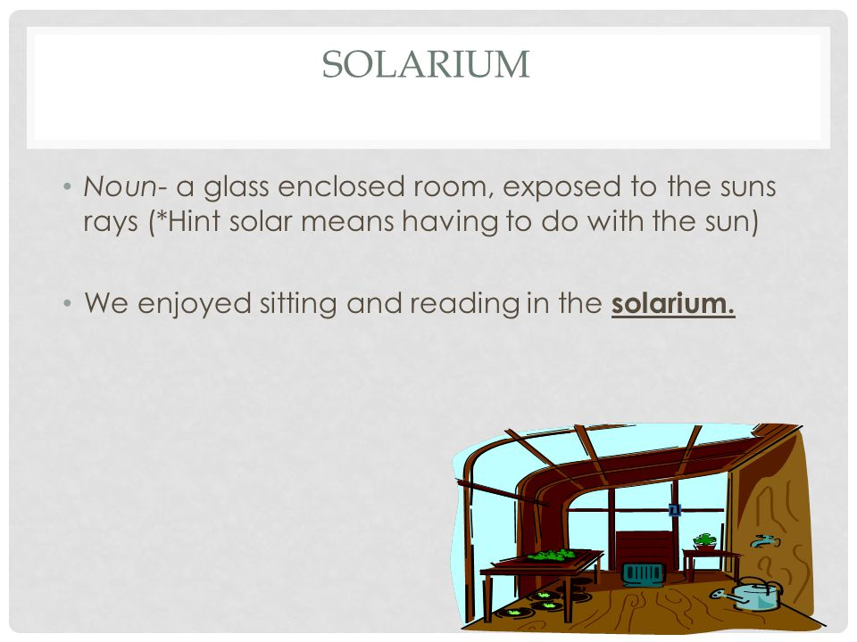 SOLARIUM Noun- a glass enclosed room, exposed to the suns rays (*Hint solar means having to do with the sun) We enjoyed sitting and reading in the solarium.