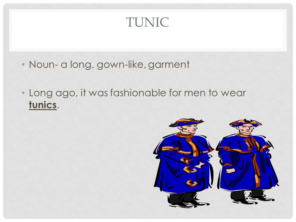 TUNIC Noun- a long, gown-like, garment Long ago, it was fashionable for men to wear tunics.