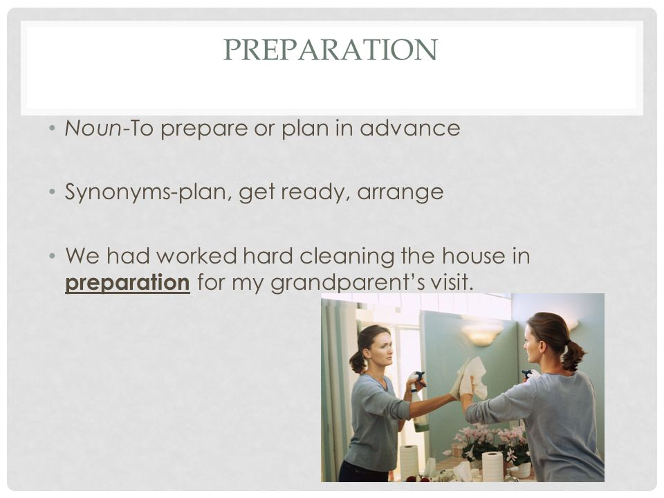 PREPARATION Noun-To prepare or plan in advance Synonyms-plan, get ready, arrange We had worked hard cleaning the house in preparation for my grandparent's visit.