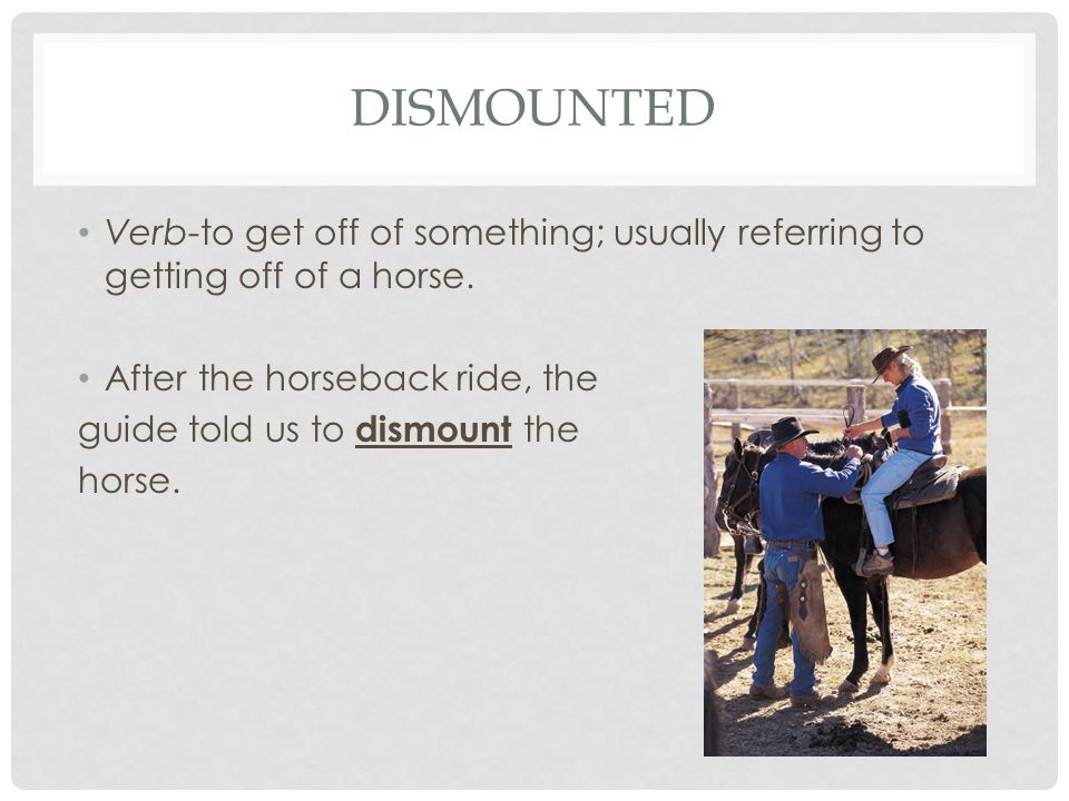 DISMOUNTED Verb-to get off of something; usually referring to getting off of a horse.