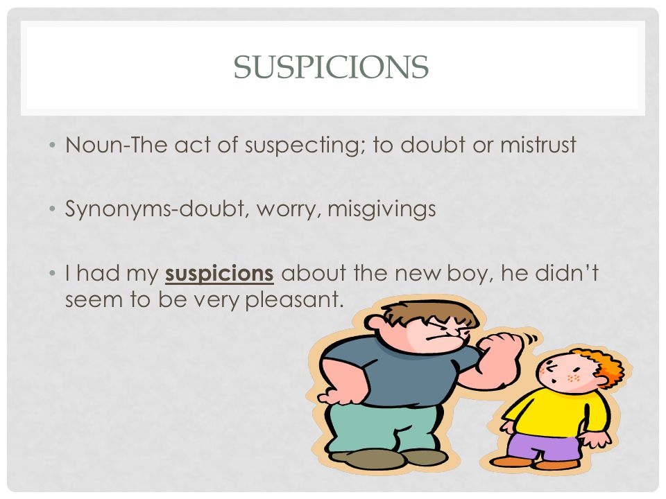 SUSPICIONS Noun-The act of suspecting; to doubt or mistrust Synonyms-doubt, worry, misgivings I had my suspicions about the new boy, he didn't seem to be very pleasant.