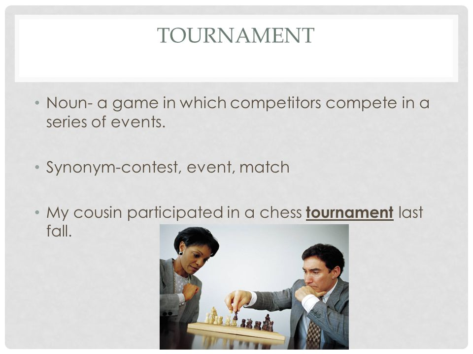 TOURNAMENT Noun- a game in which competitors compete in a series of events. Synonym-contest, event, match My cousin participated in a chess tournament