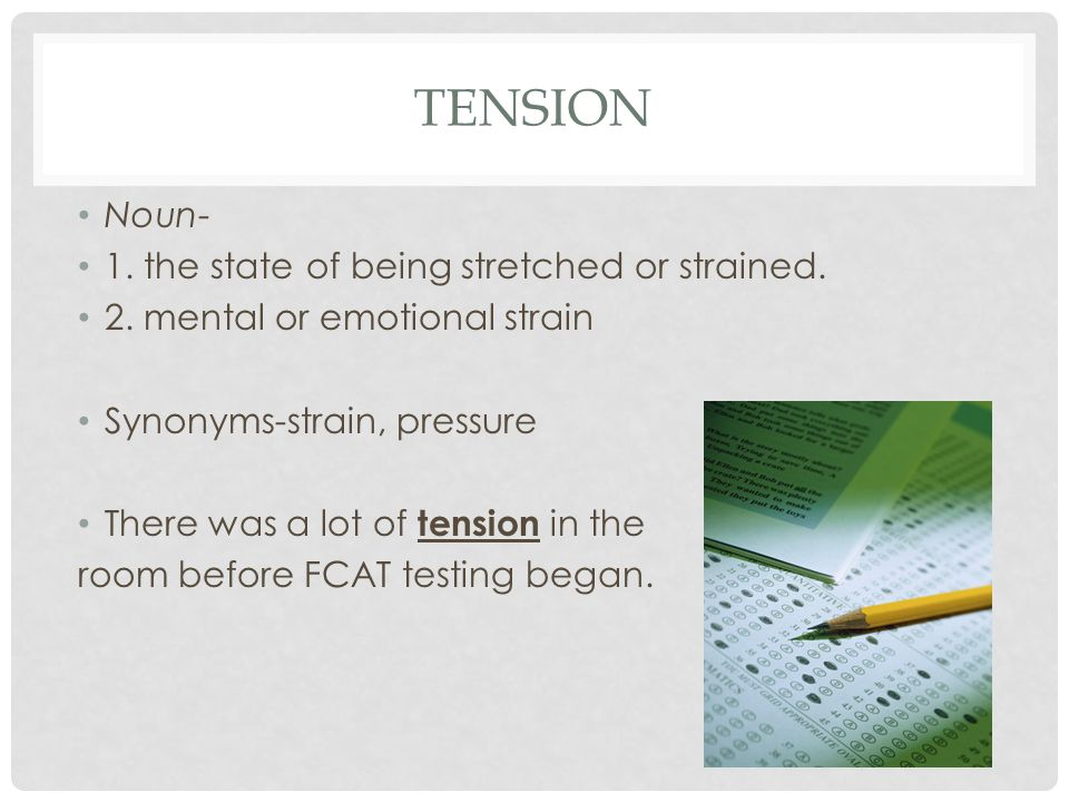 TENSION Noun- 1. the state of being stretched or strained. 2. mental or emotional strain Synonyms-strain, pressure There was a lot of tension in the r
