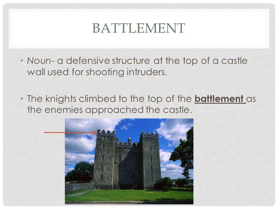 BATTLEMENT Noun- a defensive structure at the top of a castle wall used for shooting intruders. The knights climbed to the top of the battlement as th