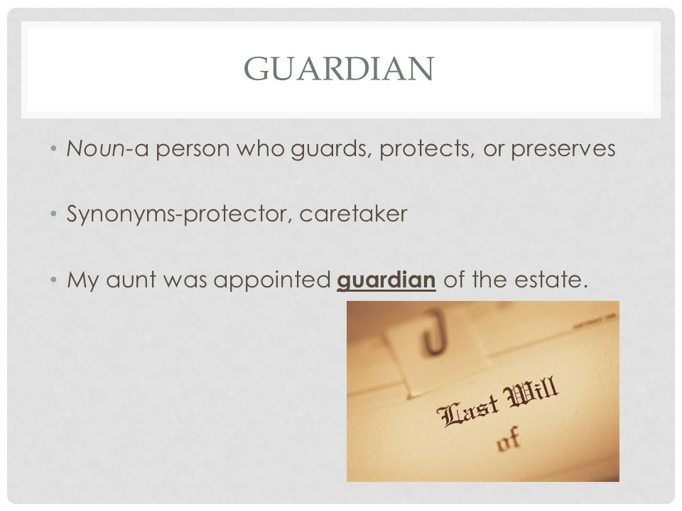 GUARDIAN Noun-a person who guards, protects, or preserves Synonyms-protector, caretaker My aunt was appointed guardian of the estate.