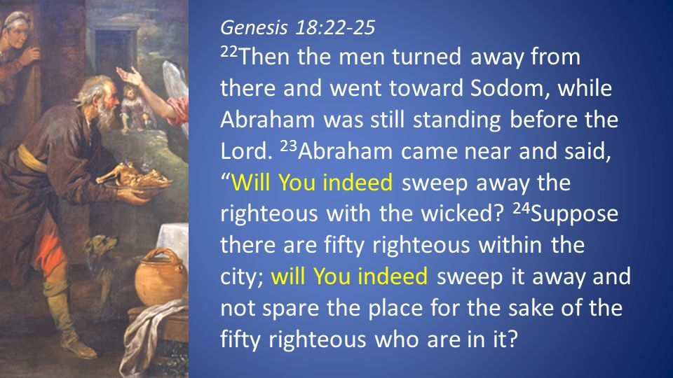 Genesis 18:22-25 22 Then the men turned away from there and went toward Sodom, while Abraham was still standing before the Lord. 23 Abraham came near
