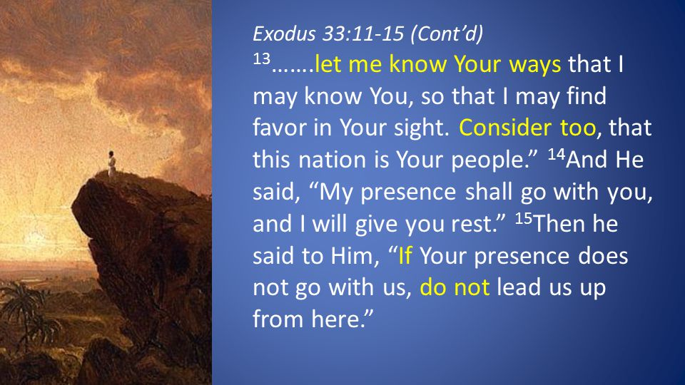 Exodus 33:11-15 (Cont'd) 13 …….let me know Your ways that I may know You, so that I may find favor in Your sight. Consider too, that this nation is Yo