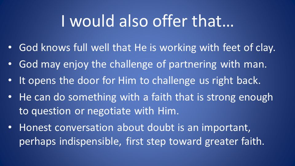I would also offer that… God knows full well that He is working with feet of clay. God may enjoy the challenge of partnering with man. It opens the do