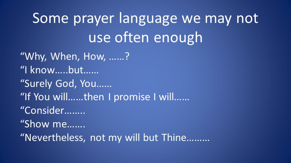 "Some prayer language we may not use often enough ""Why, When, How, ……? ""I know…..but…… ""Surely God, You…… ""If You will……then I promise I will…… ""Consid"