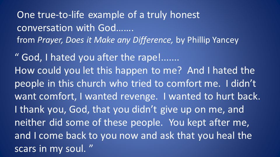 """ God, I hated you after the rape!....... How could you let this happen to me? And I hated the people in this church who tried to comfort me. I didn't"