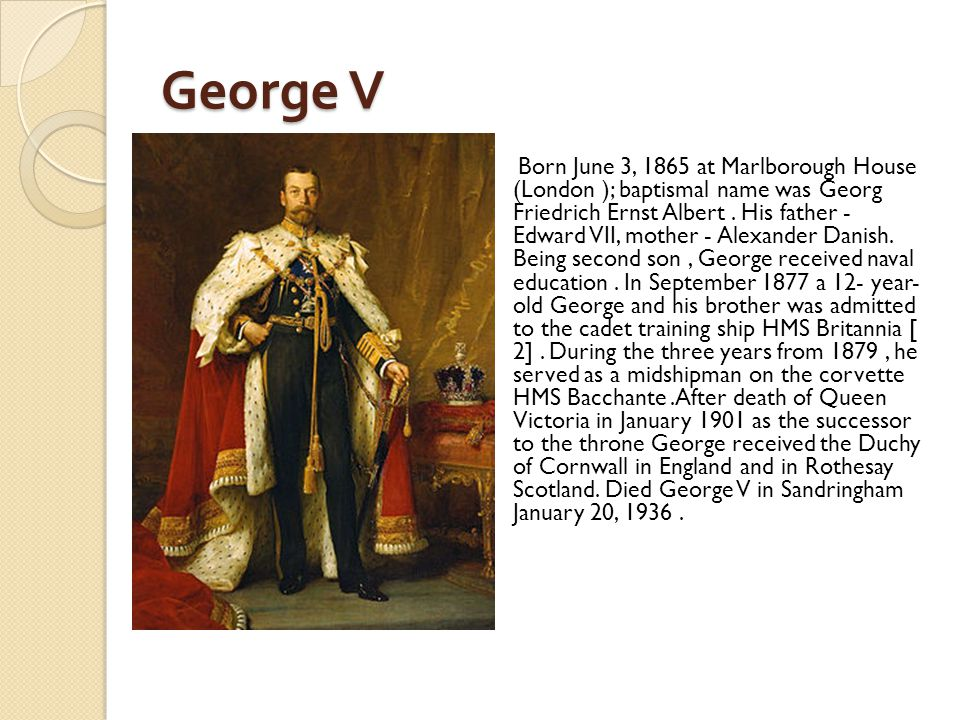George V Born June 3, 1865 at Marlborough House (London ); baptismal name was Georg Friedrich Ernst Albert. His father - Edward VII, mother - Alexande
