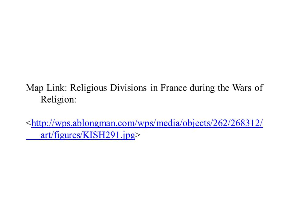 Map Link: Religious Divisions in France during the Wars of Religion: <http://wps.ablongman.com/wps/media/objects/262/268312/http://wps.ablongman.com/wps/media/objects/262/268312/ art/figures/KISH291.jpgart/figures/KISH291.jpg>