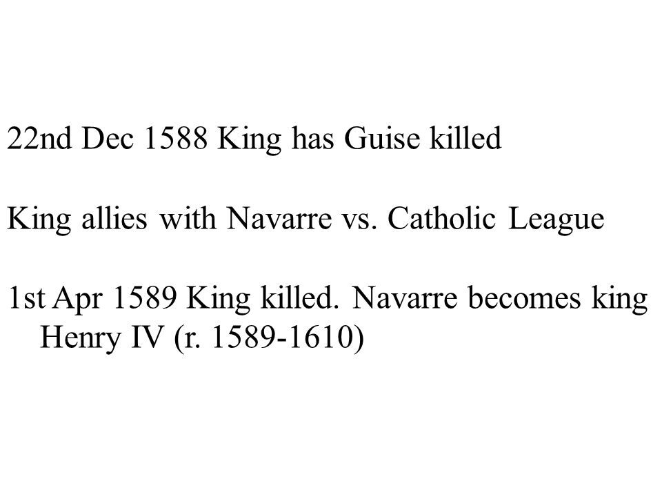 22nd Dec 1588 King has Guise killed King allies with Navarre vs. Catholic League 1st Apr 1589 King killed. Navarre becomes king Henry IV (r. 1589-1610