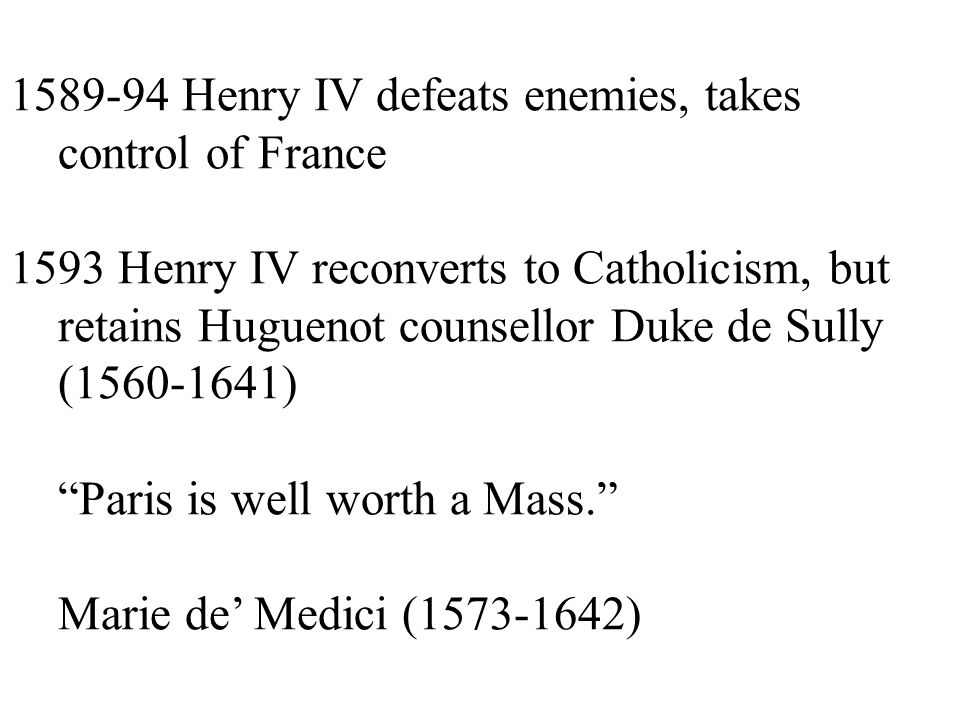 1589-94 Henry IV defeats enemies, takes control of France 1593 Henry IV reconverts to Catholicism, but retains Huguenot counsellor Duke de Sully (1560