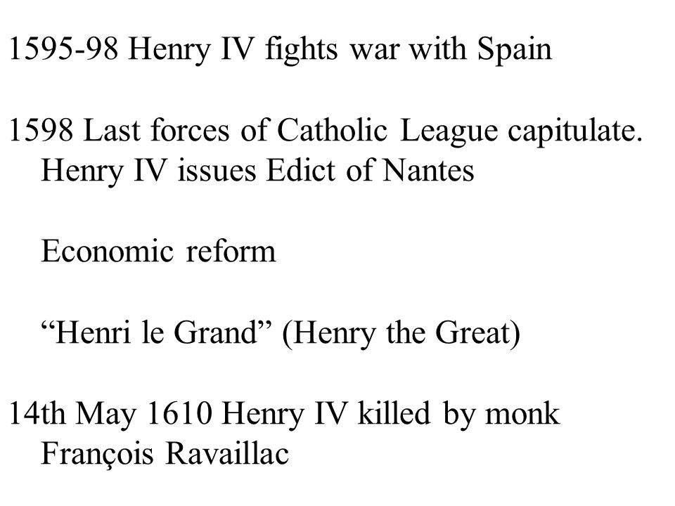 1595-98 Henry IV fights war with Spain 1598 Last forces of Catholic League capitulate.