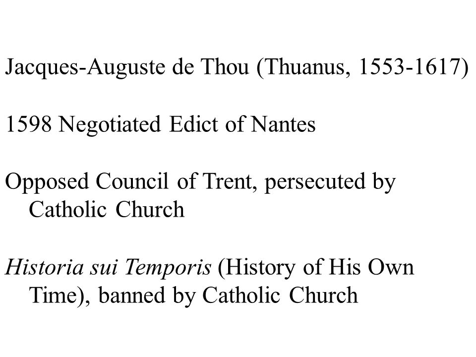 Jacques-Auguste de Thou (Thuanus, 1553-1617) 1598 Negotiated Edict of Nantes Opposed Council of Trent, persecuted by Catholic Church Historia sui Temp