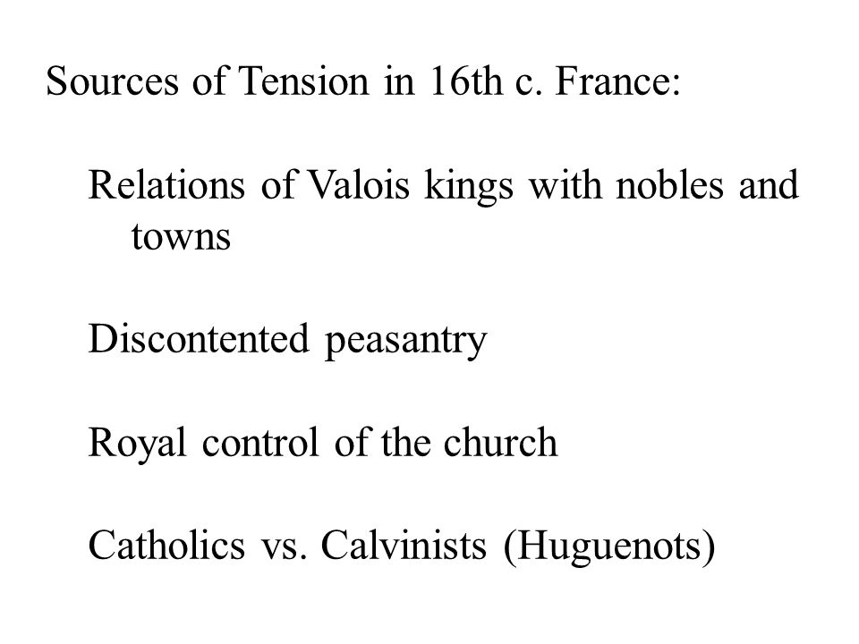 Sources of Tension in 16th c. France: Relations of Valois kings with nobles and towns Discontented peasantry Royal control of the church Catholics vs.