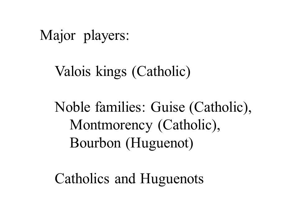 Major players: Valois kings (Catholic) Noble families: Guise (Catholic), Montmorency (Catholic), Bourbon (Huguenot) Catholics and Huguenots