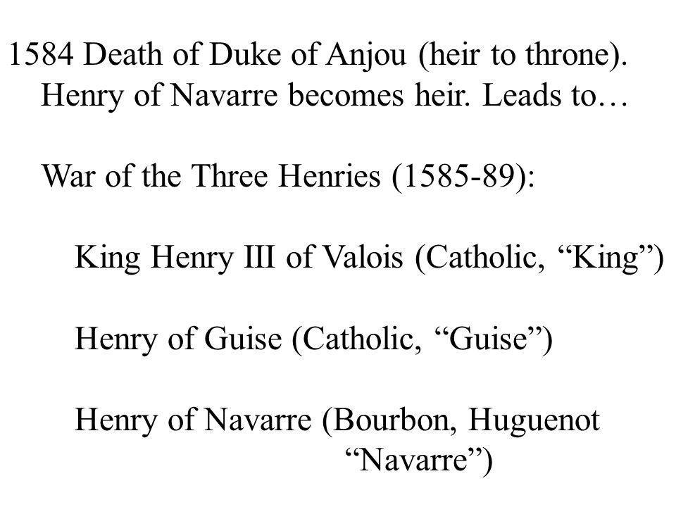 1584 Death of Duke of Anjou (heir to throne). Henry of Navarre becomes heir. Leads to… War of the Three Henries (1585-89): King Henry III of Valois (C
