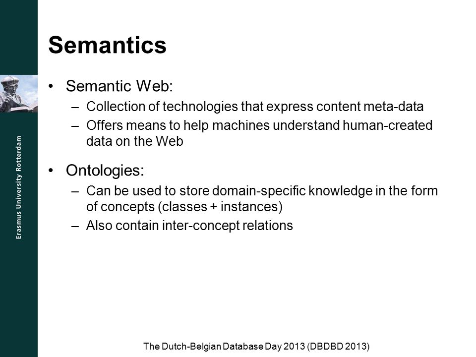 Semantics Semantic Web: –Collection of technologies that express content meta-data –Offers means to help machines understand human-created data on the Web Ontologies: –Can be used to store domain-specific knowledge in the form of concepts (classes + instances) –Also contain inter-concept relations The Dutch-Belgian Database Day 2013 (DBDBD 2013)