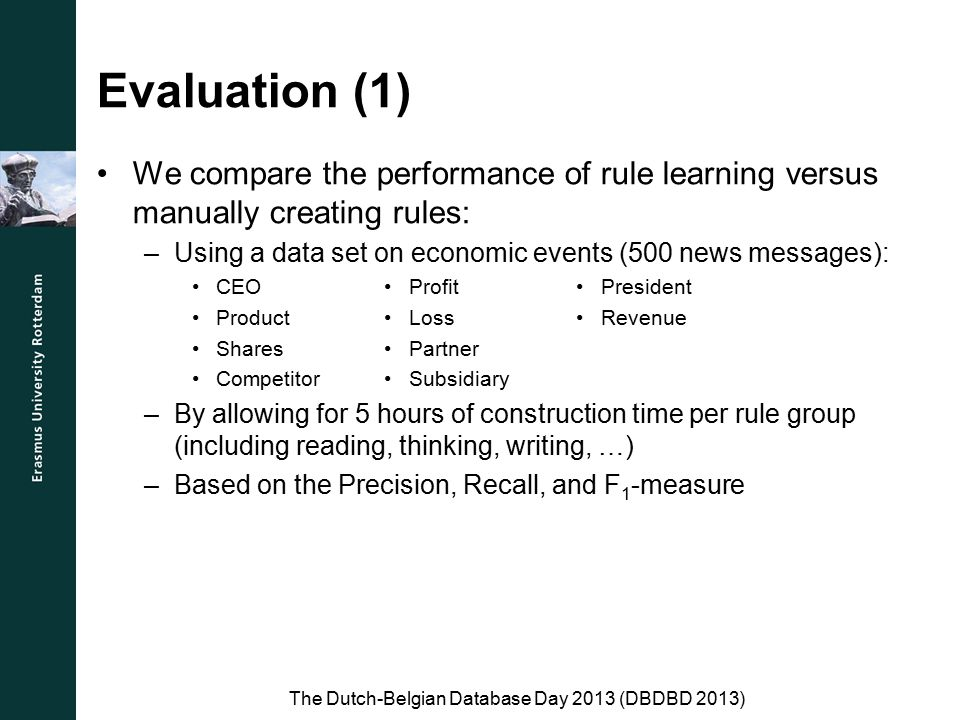 Evaluation (1) We compare the performance of rule learning versus manually creating rules: –Using a data set on economic events (500 news messages): CEO Profit President Product Loss Revenue Shares Partner Competitor Subsidiary –By allowing for 5 hours of construction time per rule group (including reading, thinking, writing, …) –Based on the Precision, Recall, and F 1 -measure The Dutch-Belgian Database Day 2013 (DBDBD 2013)