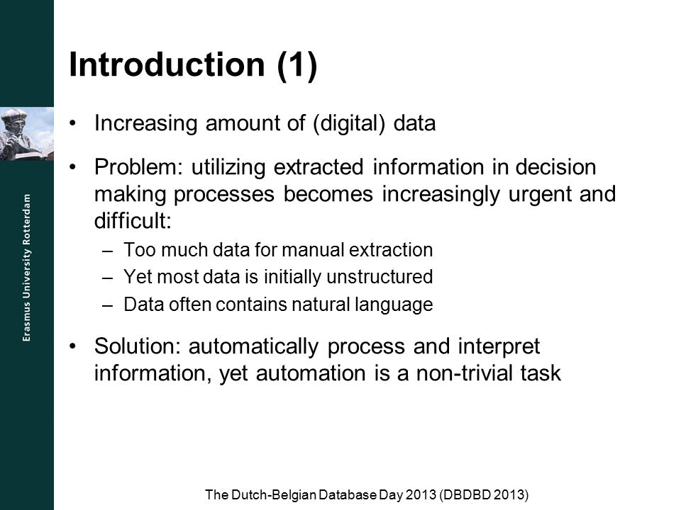 Introduction (1) Increasing amount of (digital) data Problem: utilizing extracted information in decision making processes becomes increasingly urgent and difficult: –Too much data for manual extraction –Yet most data is initially unstructured –Data often contains natural language Solution: automatically process and interpret information, yet automation is a non-trivial task The Dutch-Belgian Database Day 2013 (DBDBD 2013)