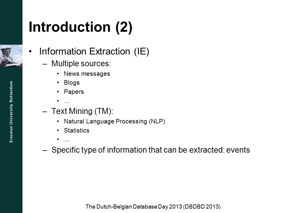 Introduction (2) Information Extraction (IE) –Multiple sources: News messages Blogs Papers … –Text Mining (TM): Natural Language Processing (NLP) Statistics … –Specific type of information that can be extracted: events The Dutch-Belgian Database Day 2013 (DBDBD 2013)