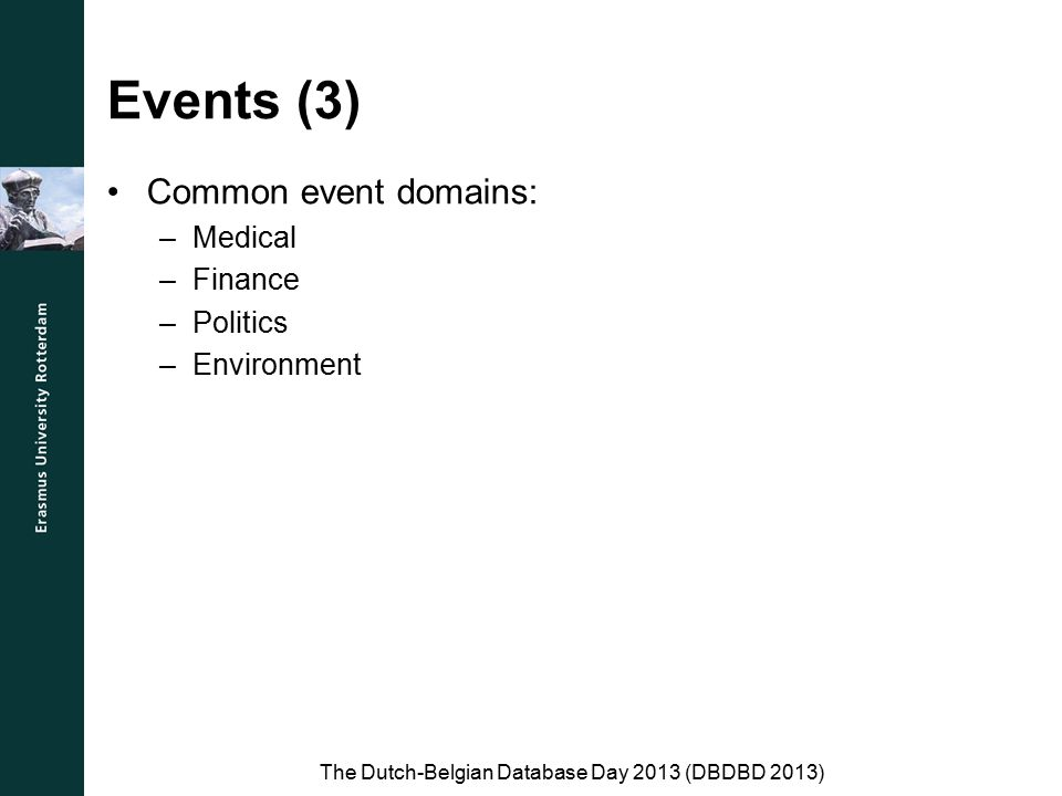 Events (3) Common event domains: –Medical –Finance –Politics –Environment The Dutch-Belgian Database Day 2013 (DBDBD 2013)