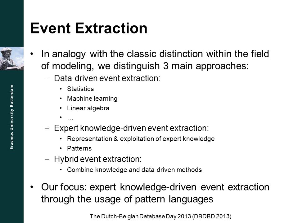 Event Extraction In analogy with the classic distinction within the field of modeling, we distinguish 3 main approaches: –Data-driven event extraction: Statistics Machine learning Linear algebra … –Expert knowledge-driven event extraction: Representation & exploitation of expert knowledge Patterns –Hybrid event extraction: Combine knowledge and data-driven methods Our focus: expert knowledge-driven event extraction through the usage of pattern languages The Dutch-Belgian Database Day 2013 (DBDBD 2013)