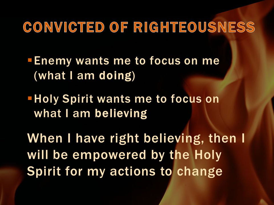  Enemy wants me to focus on me (what I am doing)  Holy Spirit wants me to focus on what I am believing When I have right believing, then I will be empowered by the Holy Spirit for my actions to change