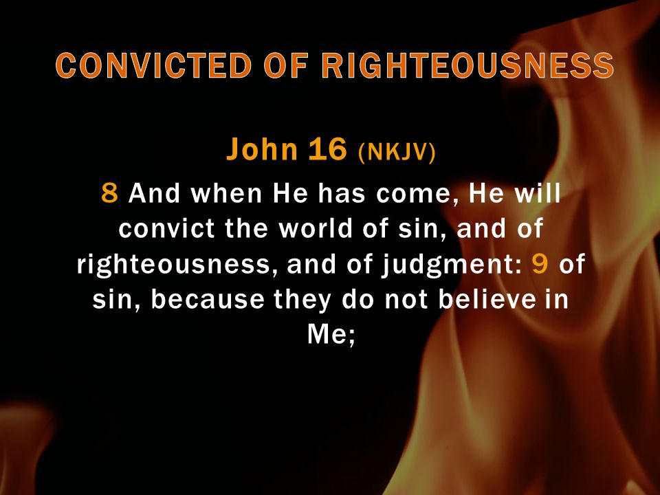 John 16 (NKJV) 10 of righteousness, because I go to My Father and you see Me no more; 11 of judgment, because the ruler of this world is judged.