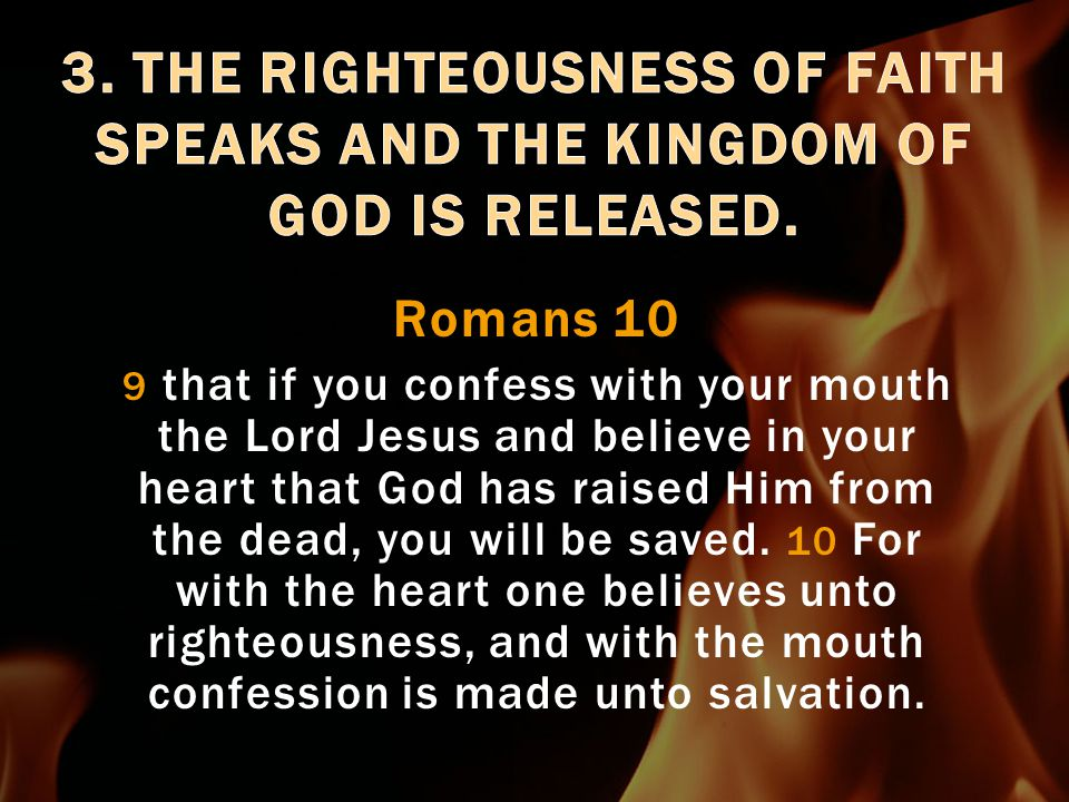 Romans 10:6a But the righteousness which is of faith speaks, Romans 10:6-10 1.Hear the gospel (the promise): faith comes by hearing (Rom.4:17) 2.Faith in your heart 3.Mouth Speaks (declarations) 4.Salvation (sozo - everything)