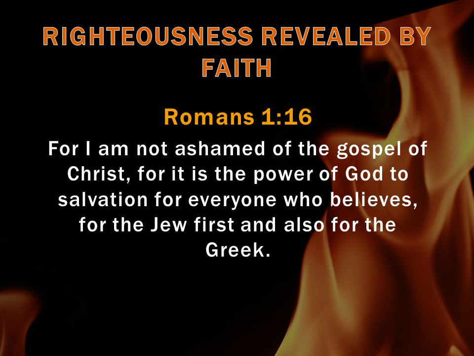 Romans 1:17 For in it the righteousness of God is revealed from faith to faith; as it is written, The just shall live by faith.  Right believing, not right works