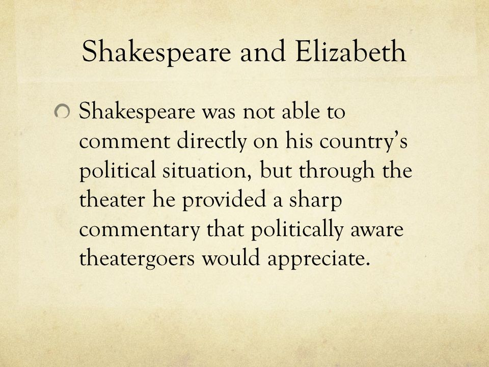 Shakespeare and Elizabeth Shakespeare was not able to comment directly on his country's political situation, but through the theater he provided a sharp commentary that politically aware theatergoers would appreciate.