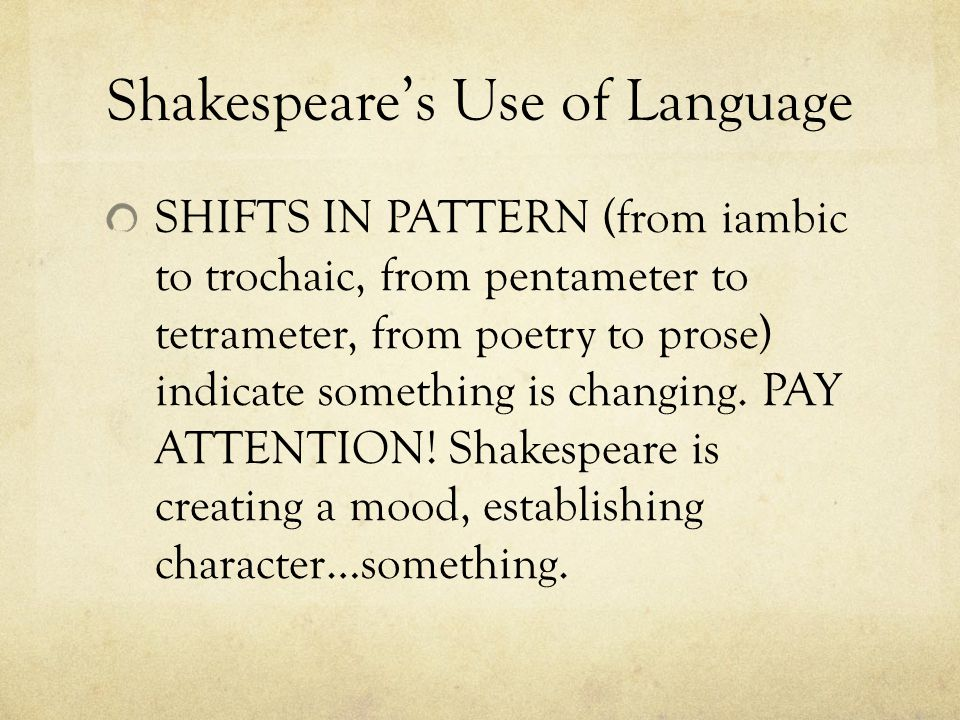 Shakespeare's Use of Language SHIFTS IN PATTERN (from iambic to trochaic, from pentameter to tetrameter, from poetry to prose) indicate something is changing.