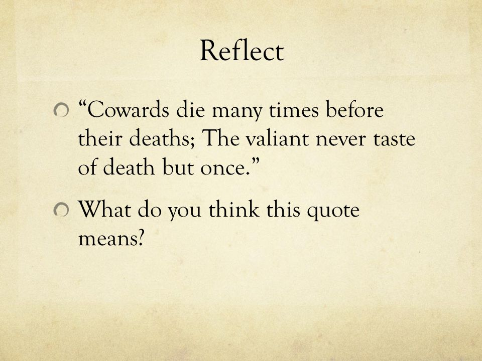 Reflect Cowards die many times before their deaths; The valiant never taste of death but once. What do you think this quote means