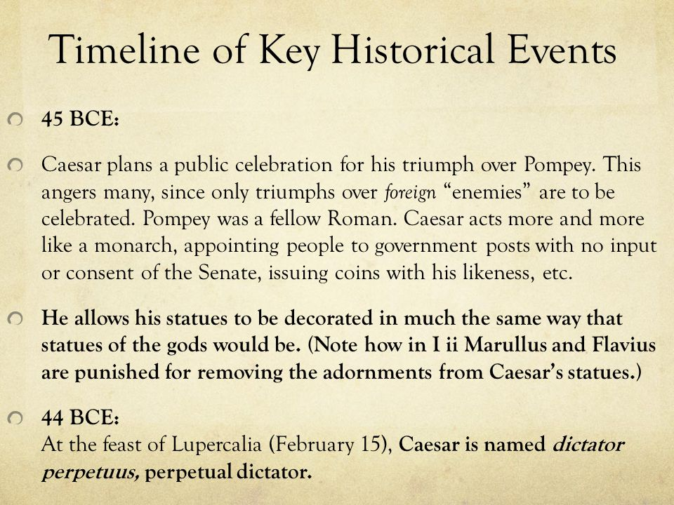 Timeline of Key Historical Events 45 BCE: Caesar plans a public celebration for his triumph over Pompey.