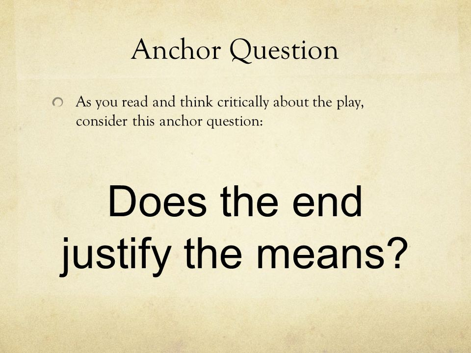 Anchor Question As you read and think critically about the play, consider this anchor question: Does the end justify the means