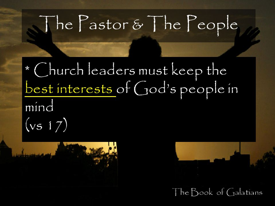 The Pastor & The People * Church leaders must keep the best interests of God's people in mind (vs 17)