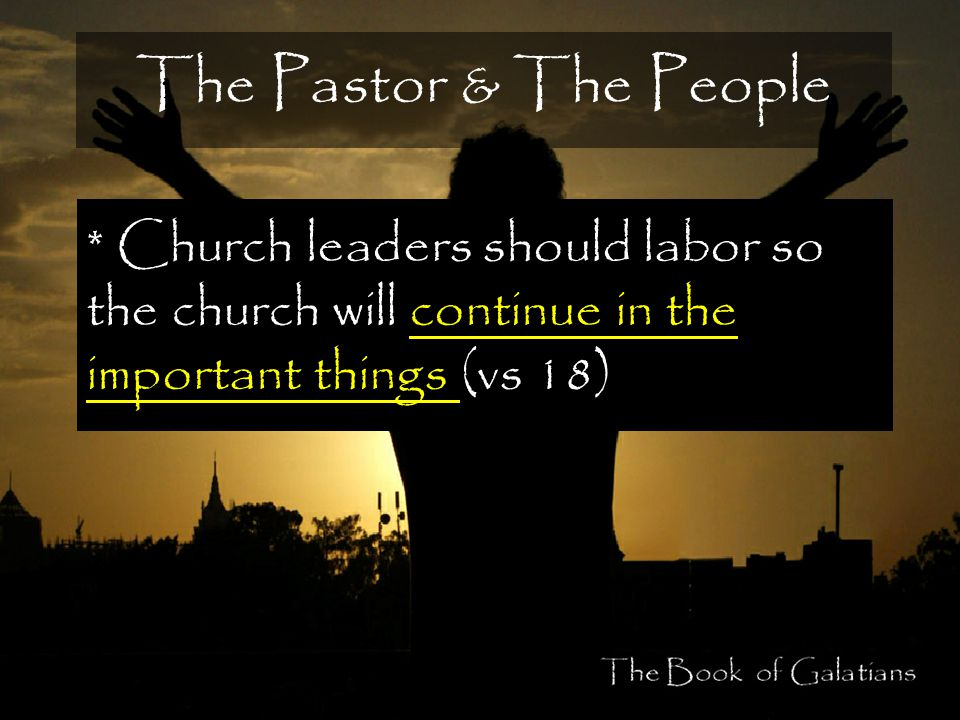 The Pastor & The People * Church leaders should labor so the church will continue in the important things (vs 18)