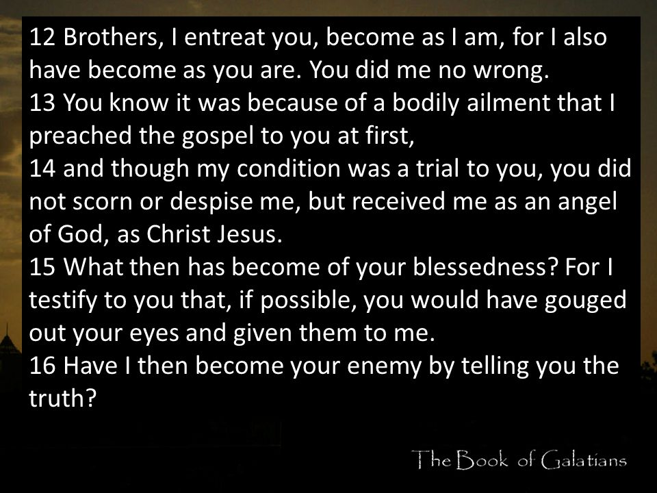 12 Brothers, I entreat you, become as I am, for I also have become as you are.