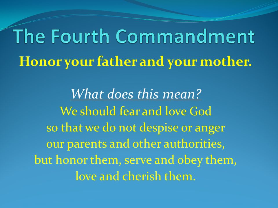 Honor your father and your mother. What does this mean? We should fear and love God so that we do not despise or anger our parents and other authoriti